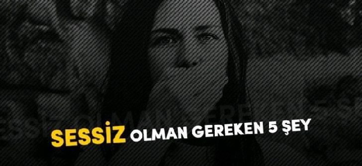 SESSIZ OLMAN GEREKEN 5 ŞEY